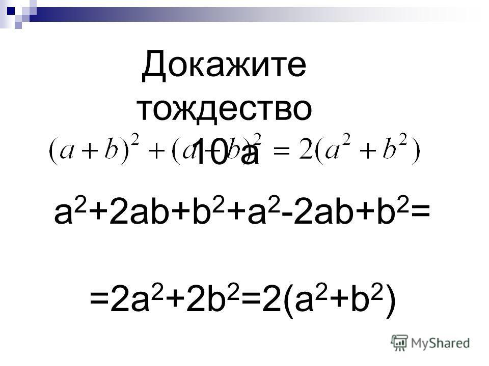 a 2 +2ab+b 2 +a 2 -2ab+b 2 = =2a 2 +2b 2 =2(a 2 +b 2 ) Докажите тождество 10 а