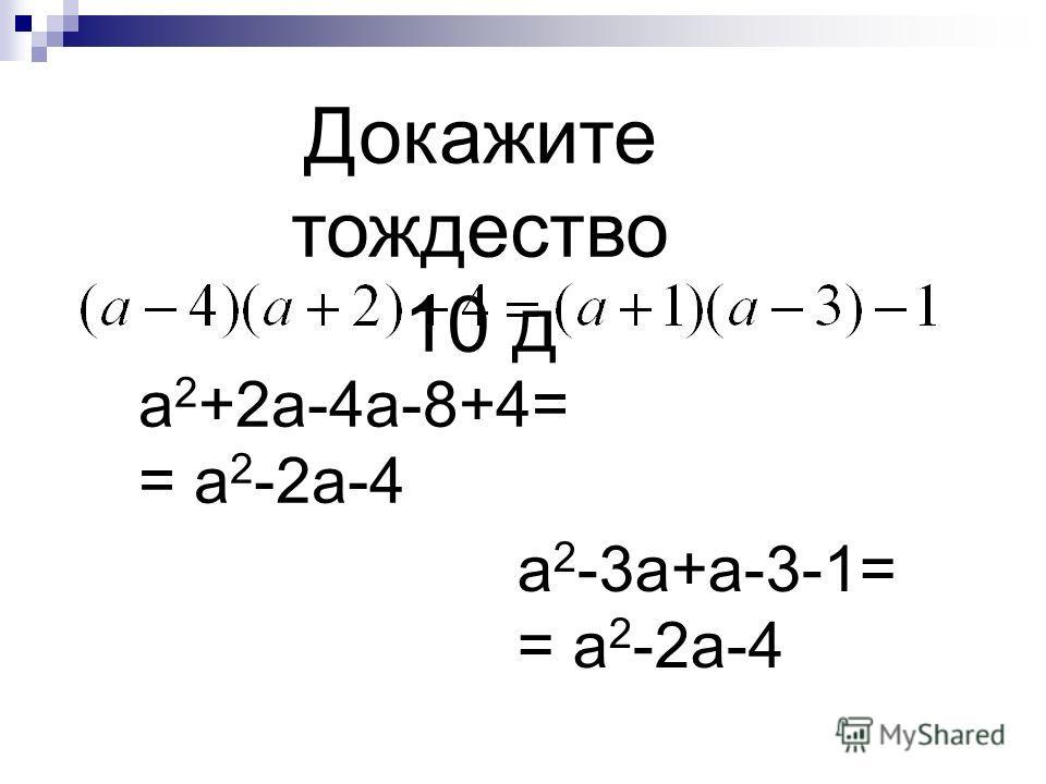 Докажите тождество 10 д a 2 +2a-4a-8+4= = a 2 -2a-4 a 2 -3a+a-3-1= = a 2 -2a-4