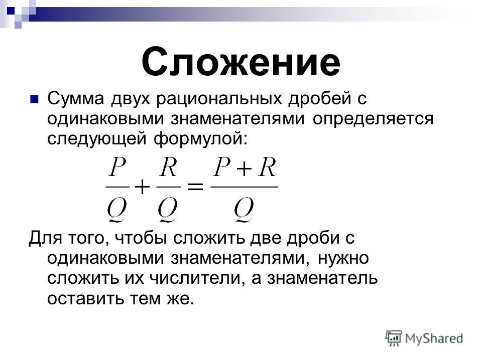 Сложение Сумма двух рациональных дробей с одинаковыми знаменателями определяется следующей формулой: Для того, чтобы сложить две дроби с одинаковыми знаменателями, нужно сложить их числители, а знаменатель оставить тем же.