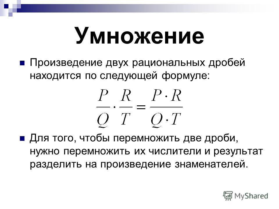 Умножение Произведение двух рациональных дробей находится по следующей формуле: Для того, чтобы перемножить две дроби, нужно перемножить их числители и результат разделить на произведение знаменателей.