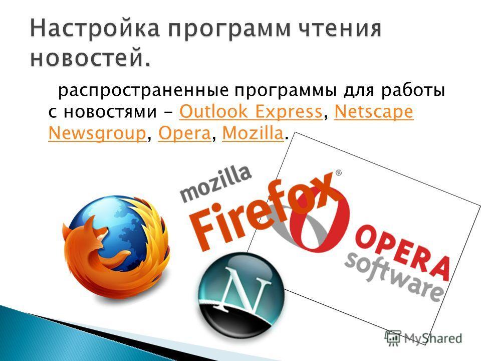 распространенные программы для работы с новостями - Outlook Express, Netscape Newsgroup, Opera, Mozilla.Outlook ExpressNetscape NewsgroupOperaMozilla
