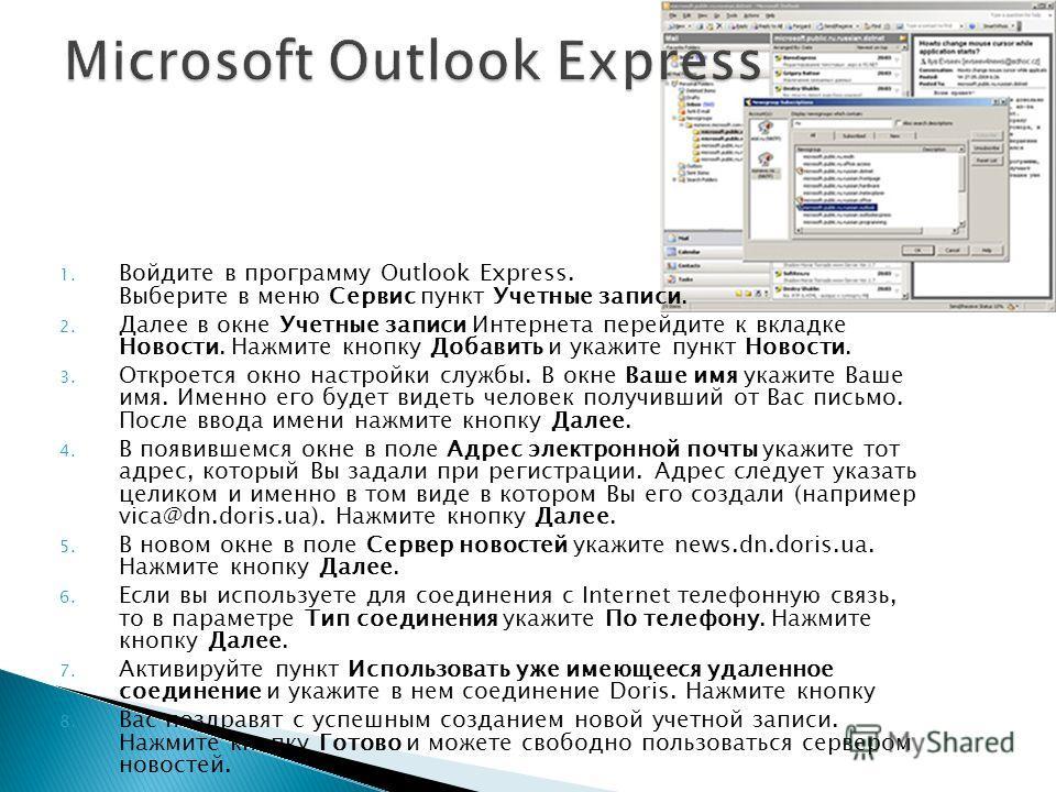 1. Войдите в программу Outlook Express. Выберите в меню Сервис пункт Учетные записи. 2. Далее в окне Учетные записи Интернета перейдите к вкладке Новости. Нажмите кнопку Добавить и укажите пункт Новости. 3. Откроется окно настройки службы. В окне Ваш