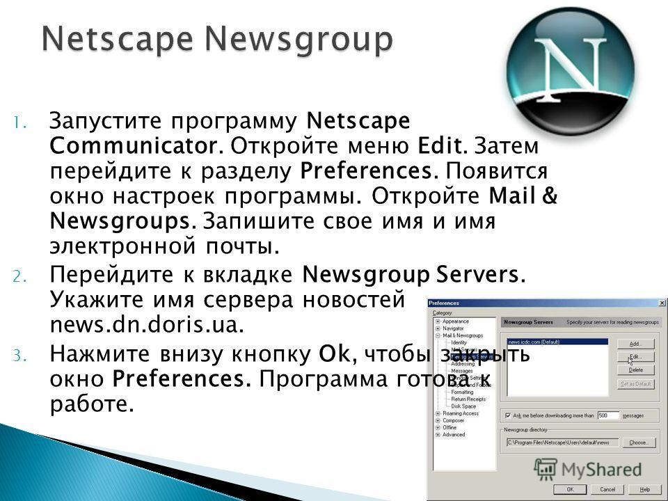 1. Запустите программу Netscape Communicator. Откройте меню Edit. Затем перейдите к разделу Preferences. Появится окно настроек программы. Откройте Mail & Newsgroups. Запишите свое имя и имя электронной почты. 2. Перейдите к вкладке Newsgroup Servers