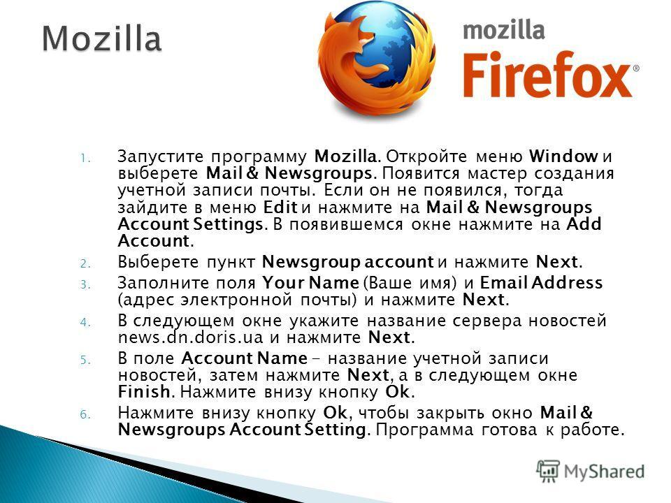 1. Запустите программу Mozilla. Откройте меню Window и выберете Mail & Newsgroups. Появится мастер создания учетной записи почты. Если он не появился, тогда зайдите в меню Edit и нажмите на Mail & Newsgroups Account Settings. В появившемся окне нажми