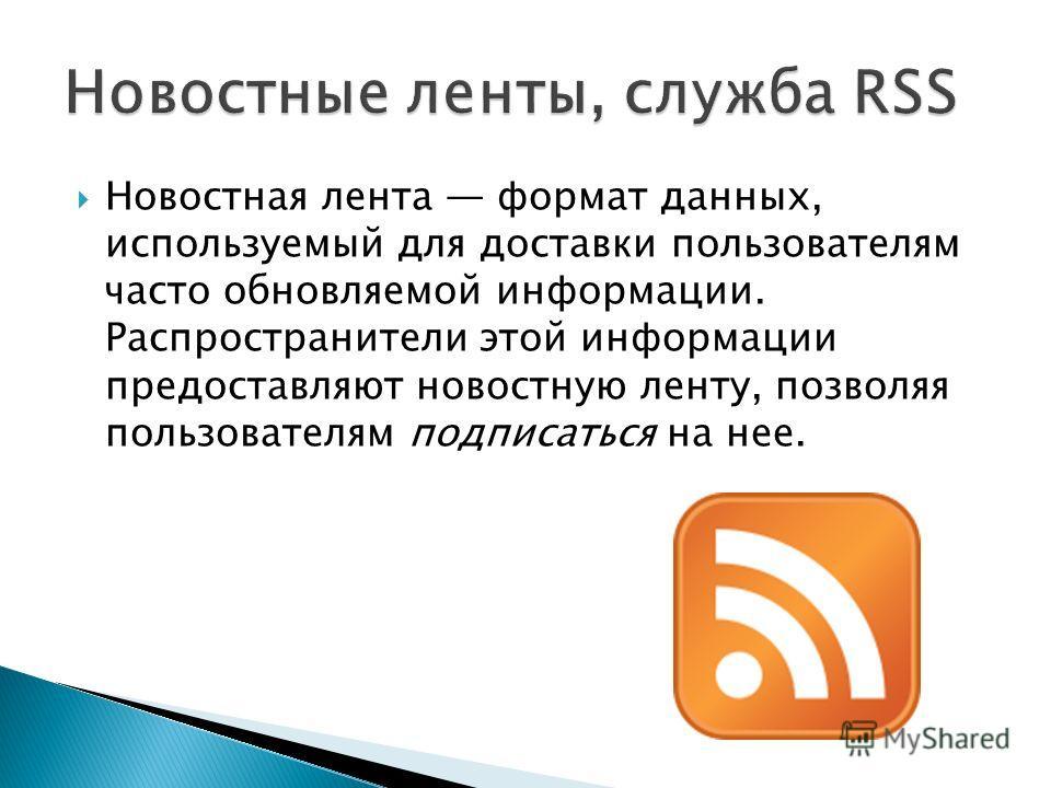 Новостная лента формат данных, используемый для доставки пользователям часто обновляемой информации. Распространители этой информации предоставляют новостную ленту, позволяя пользователям подписаться на нее.