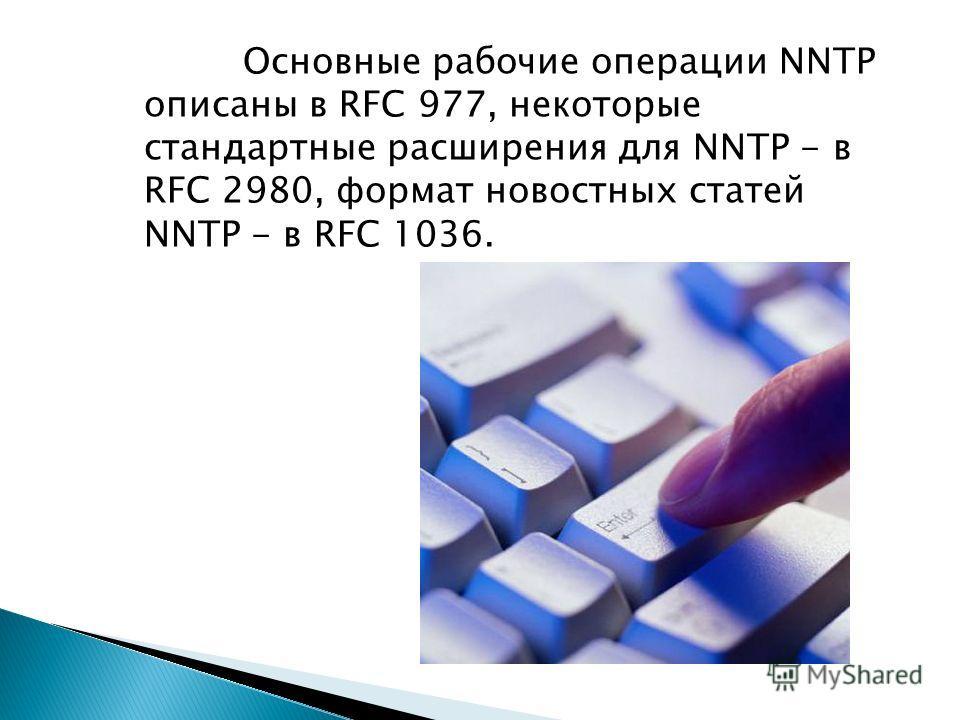 Основные рабочие операции NNTP описаны в RFC 977, некоторые стандартные расширения для NNTP - в RFC 2980, формат новостных статей NNTP - в RFC 1036.