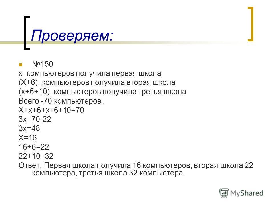 150 х- компьютеров получила первая школа (Х+6)- компьютеров получила вторая школа (х+6+10)- компьютеров получила третья школа Всего -70 компьютеров. Х+х+6+х+6+10=70 3х=70-22 3х=48 Х=16 16+6=22 22+10=32 Ответ: Первая школа получила 16 компьютеров, вто