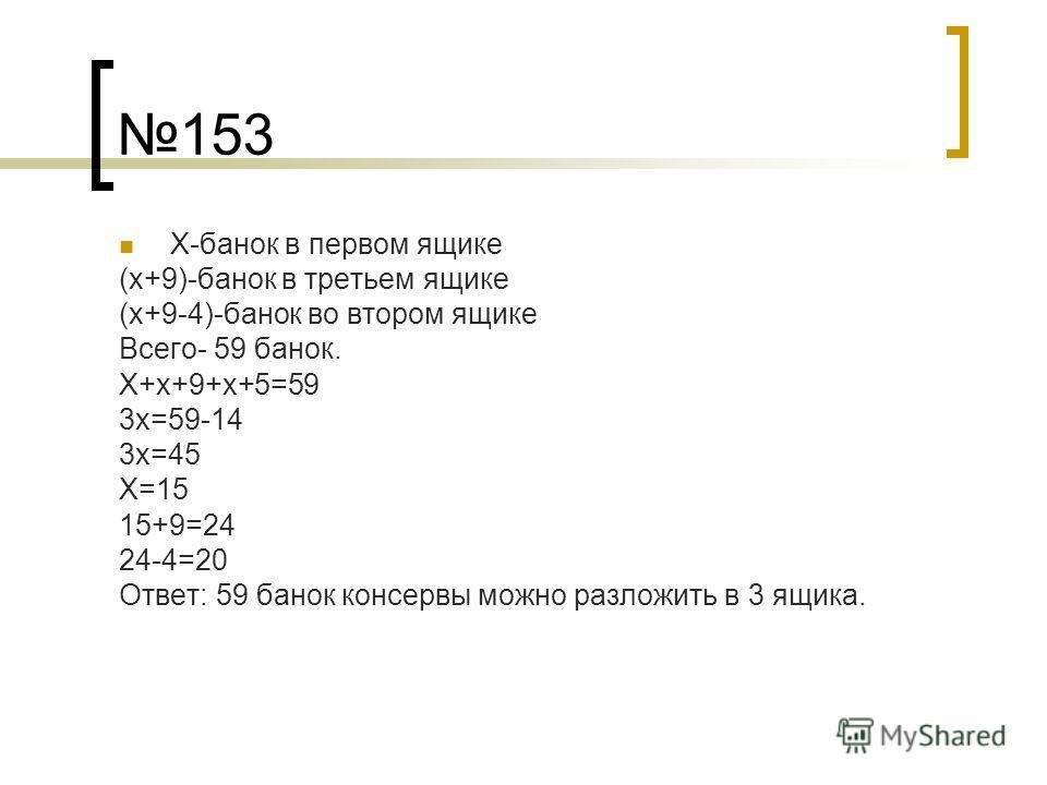 153 Х-банок в первом ящике (х+9)-банок в третьем ящике (х+9-4)-банок во втором ящике Всего- 59 банок. Х+х+9+х+5=59 3х=59-14 3х=45 Х=15 15+9=24 24-4=20 Ответ: 59 банок консервы можно разложить в 3 ящика.