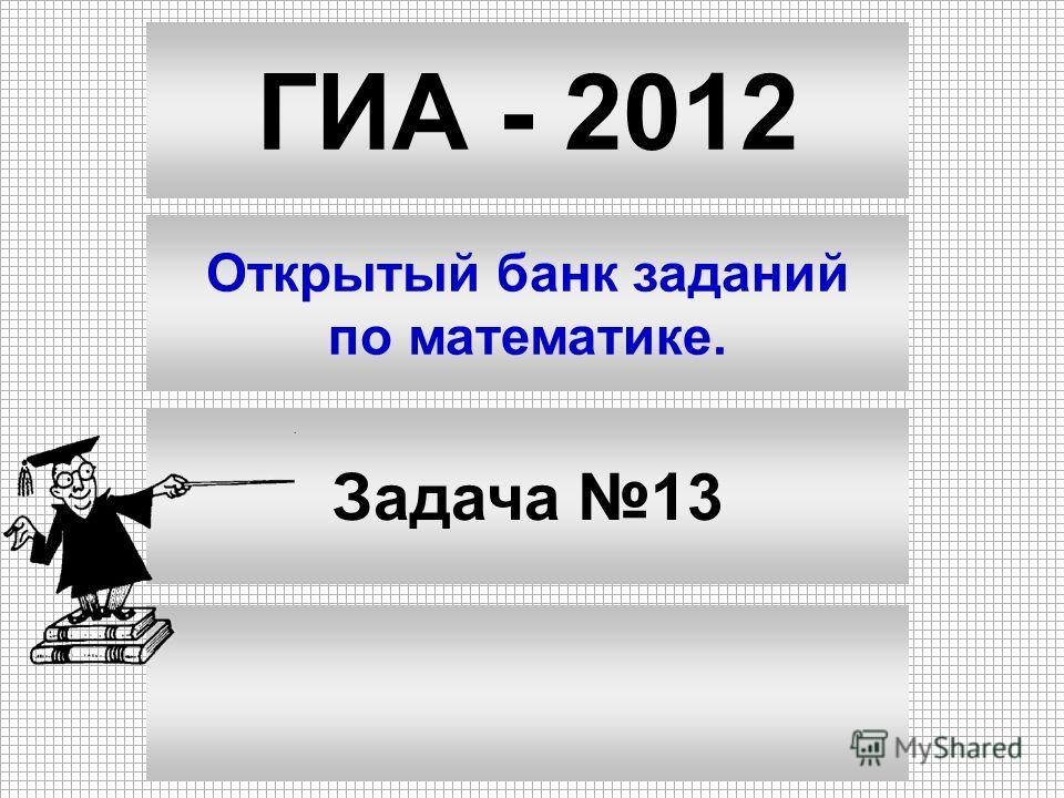 ГИА - 2012 Открытый банк заданий по математике. Задача 13
