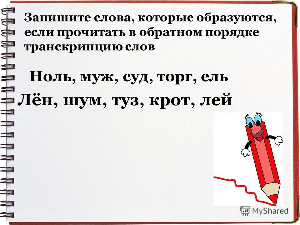 Запишите слова, которые образуются, если прочитать в обратном порядке транскрипцию слов Ноль, муж, суд, торг, ель Лён, шум, туз, крот, лей