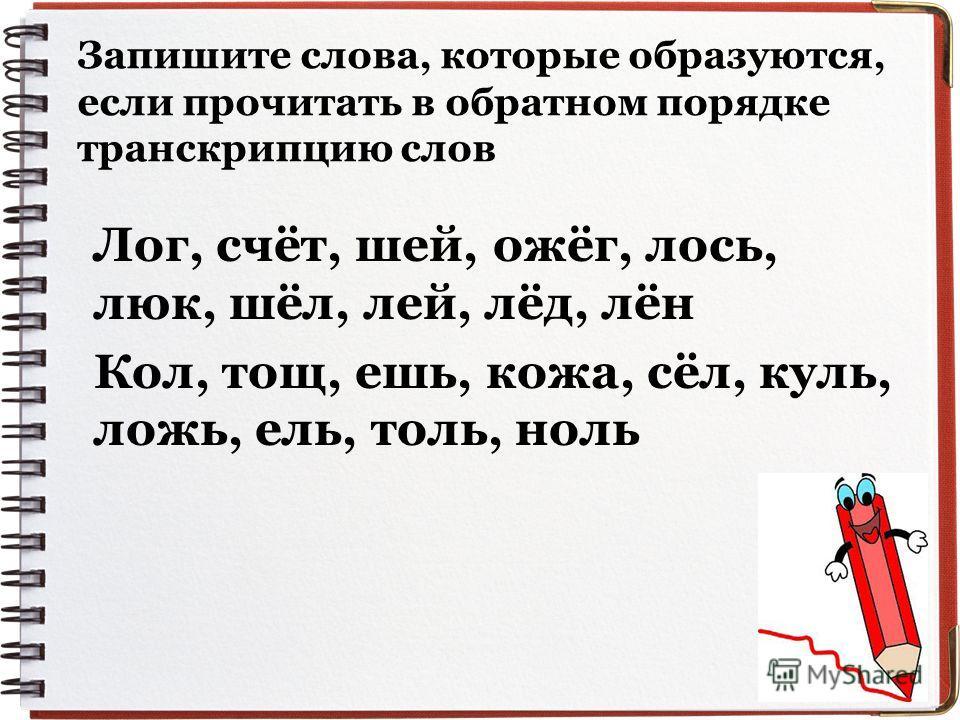 Запишите слова, которые образуются, если прочитать в обратном порядке транскрипцию слов Лог, счёт, шей, ожёг, лось, люк, шёл, лей, лёд, лён Кол, тощ, ешь, кожа, сёл, куль, ложь, ель, толь, ноль