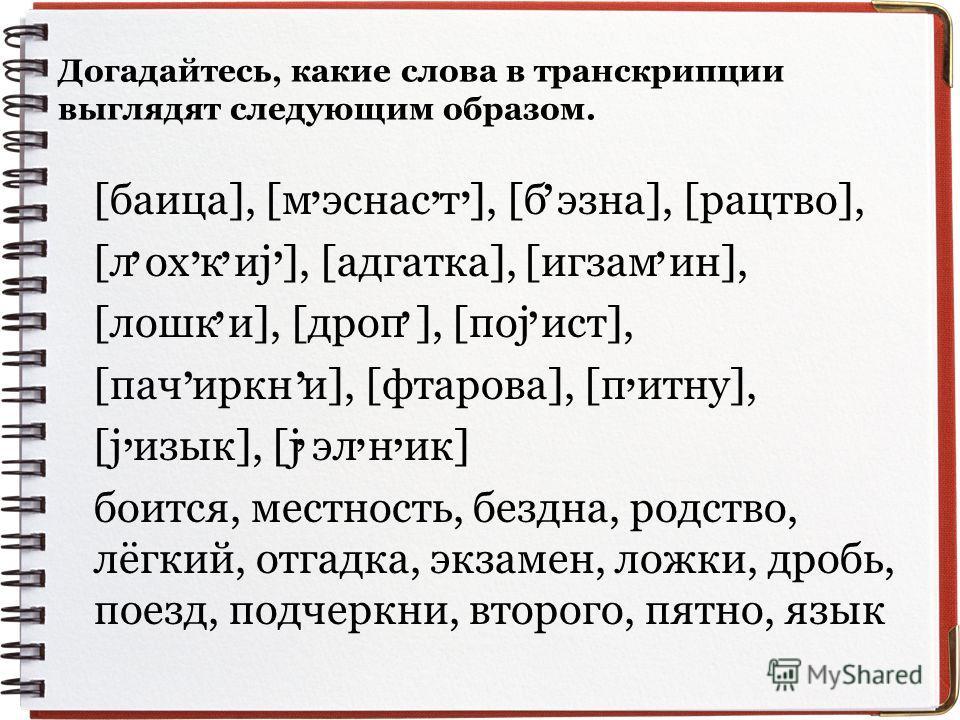 Догадайтесь, какие слова в транскрипции выглядят следующим образом. [баица], [м эснас т ], [б эзна], [рацтво], [л ох к иj ], [адгатка], [игзам ин], [лошк и], [дроп ], [поj ист], [пач иркн и], [фтарова], [п итну], [j изык], [j эл н ик] боится, местнос