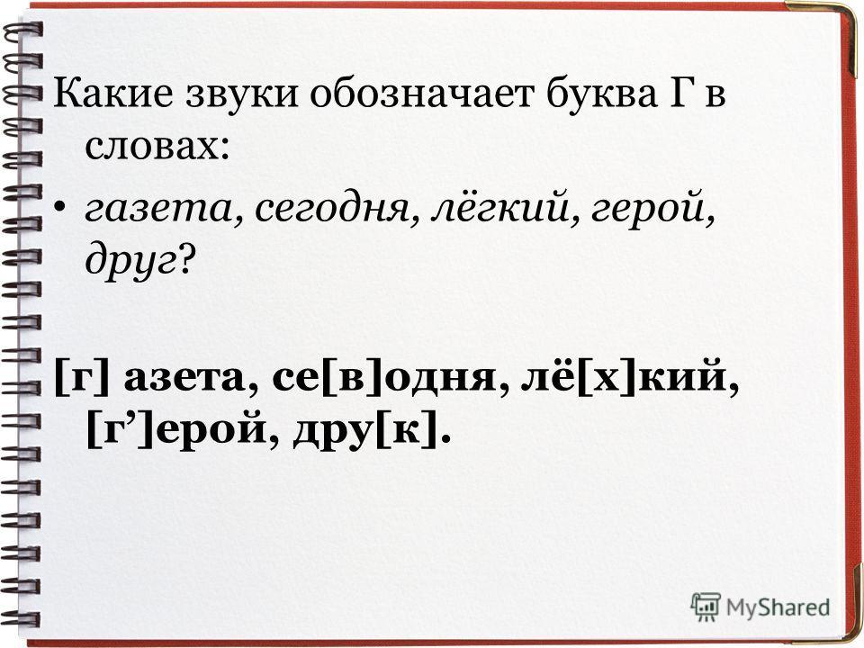 Какие звуки обозначает буква Г в словах: газета, сегодня, лёгкий, герой, друг? [г] азета, се[в]одня, лё[х]кий, [г]ерой, дру[к].