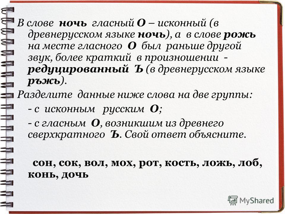 В слове ночь гласный О – исконный (в древнерусском языке ночь), а в слове рожь на месте гласного О был раньше другой звук, более краткий в произношении - редуцированный Ъ (в древнерусском языке ръжь). Разделите данные ниже слова на две группы: - c ис