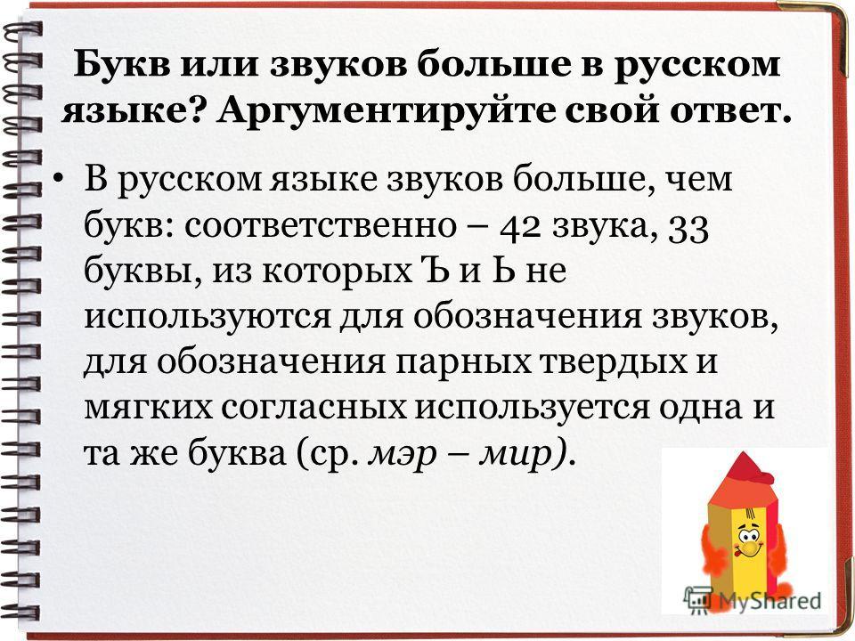 Букв или звуков больше в русском языке? Аргументируйте свой ответ. В русском языке звуков больше, чем букв: соответственно – 42 звука, 33 буквы, из которых Ъ и Ь не используются для обозначения звуков, для обозначения парных твердых и мягких согласны