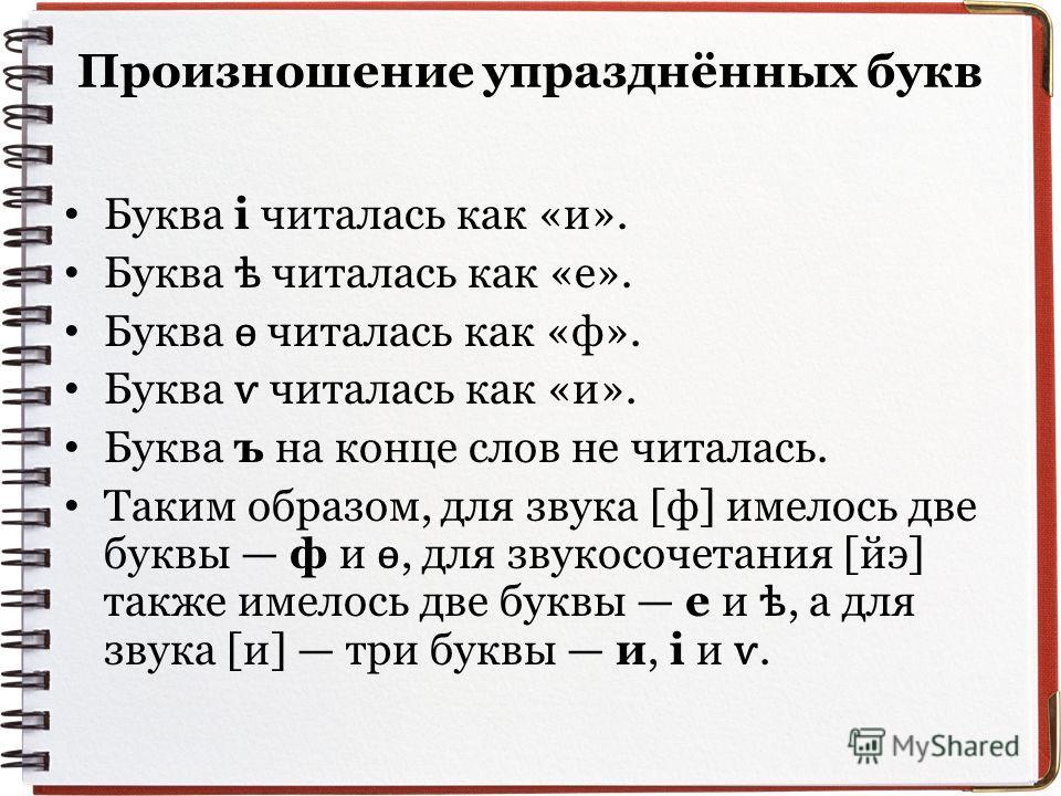 Произношение упразднённых букв Буква i читалась как «и». Буква ѣ читалась как «е». Буква ѳ читалась как «ф». Буква ѵ читалась как «и». Буква ъ на конце слов не читалась. Таким образом, для звука [ф] имелось две буквы ф и ѳ, для звукосочетания [йэ] та