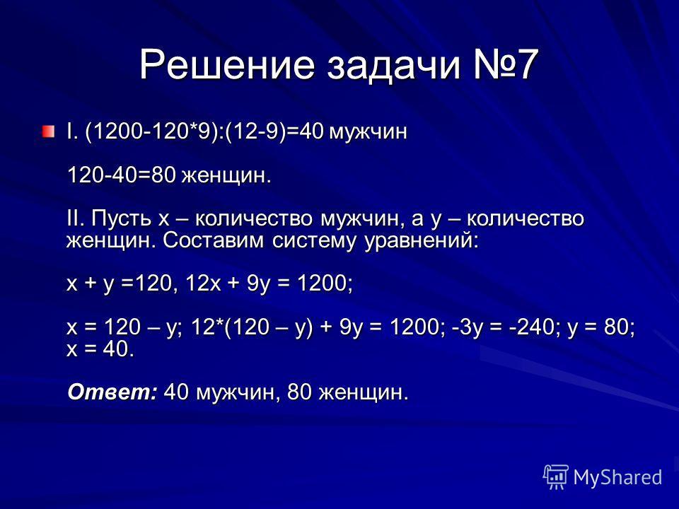 Решение задачи 7 I. (1200-120*9):(12-9)=40 мужчин 120-40=80 женщин. II. Пусть х – количество мужчин, а у – количество женщин. Составим систему уравнений: х + у =120, 12х + 9у = 1200; х = 120 – у; 12*(120 – у) + 9у = 1200; -3у = -240; у = 80; х = 40.