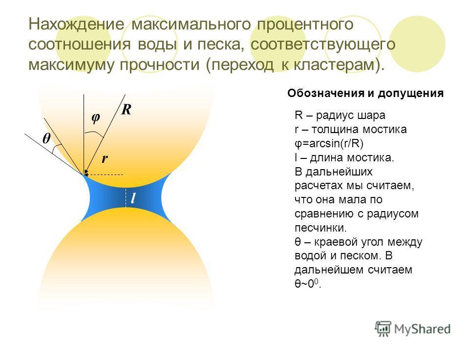 Нахождение максимального процентного соотношения воды и песка, соответствующего максимуму прочности (переход к кластерам). R – радиус шара r – толщина мостика φ=arcsin(r/R) l – длина мостика. В дальнейших расчетах мы считаем, что она мала по сравнени