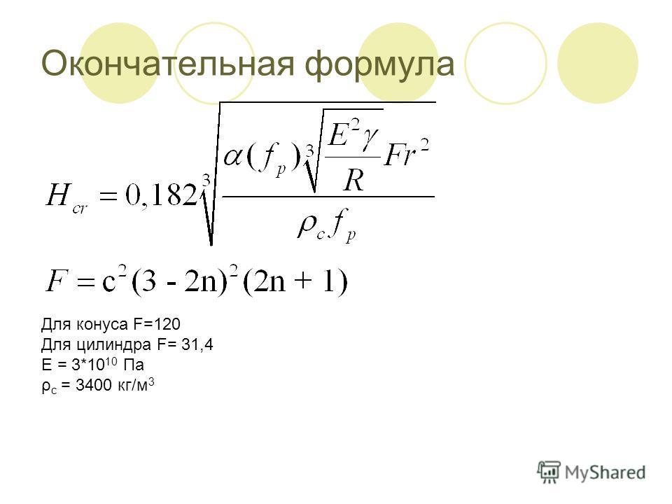Окончательная формула Для конуса F=120 Для цилиндра F= 31,4 E = 3*10 10 Па ρ c = 3400 кг/м 3