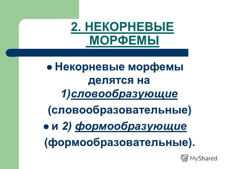 2. НЕКОРНЕВЫЕ МОРФЕМЫ Некорневые морфемы делятся на 1)словообразующие (словообразовательные) и 2) формообразующие (формообразовательные).