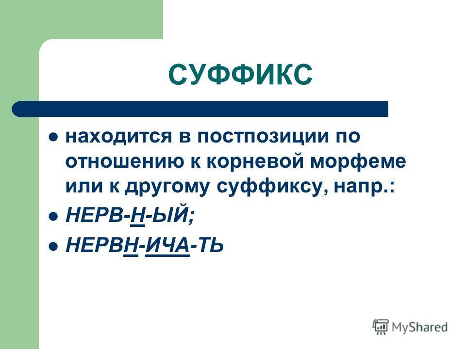 СУФФИКС находится в постпозиции по отношению к корневой морфеме или к другому суффиксу, напр.: НЕРВ-Н-ЫЙ; НЕРВН-ИЧА-ТЬ