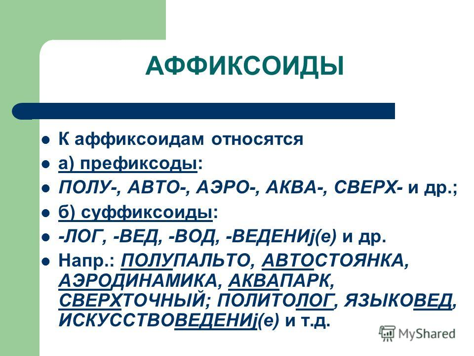 АФФИКСОИДЫ К аффиксоидам относятся а) префиксоды: ПОЛУ-, АВТО-, АЭРО-, АКВА-, СВЕРХ- и др.; б) суффиксоиды: -ЛОГ, -ВЕД, -ВОД, -ВЕДЕНИj(е) и др. Напр.: ПОЛУПАЛЬТО, АВТОСТОЯНКА, АЭРОДИНАМИКА, АКВАПАРК, СВЕРХТОЧНЫЙ; ПОЛИТОЛОГ, ЯЗЫКОВЕД, ИСКУССТВОВЕДЕНИj