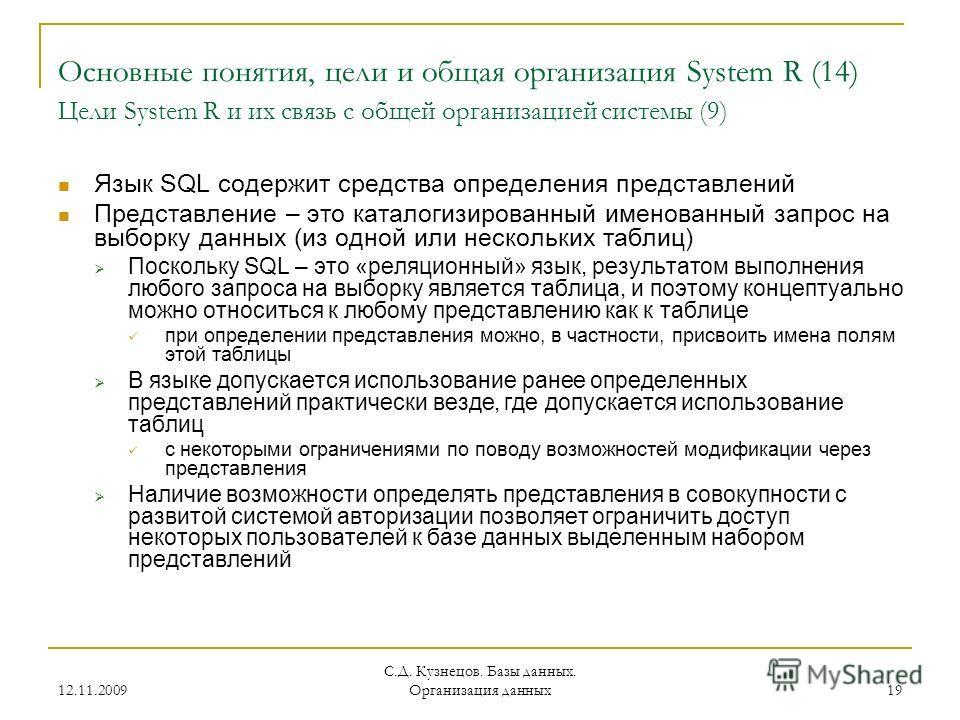 12.11.2009 С.Д. Кузнецов. Базы данных. Организация данных 19 Основные понятия, цели и общая организация System R (14) Цели System R и их связь с общей организацией системы (9) Язык SQL содержит средства определения представлений Представление – это к