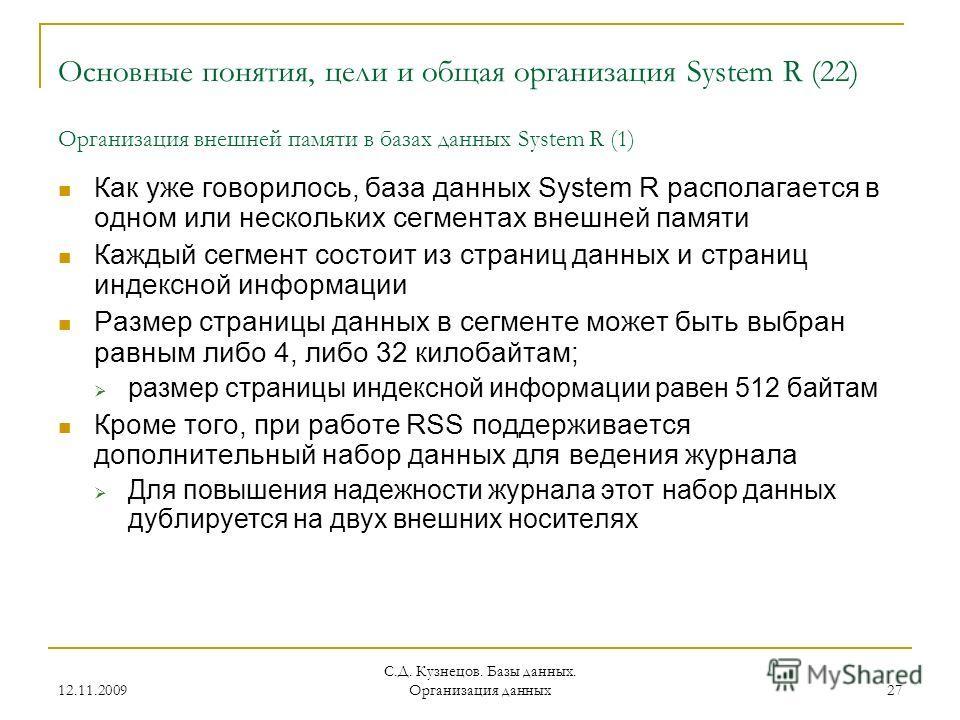 12.11.2009 С.Д. Кузнецов. Базы данных. Организация данных 27 Основные понятия, цели и общая организация System R (22) Организация внешней памяти в базах данных System R (1) Как уже говорилось, база данных System R располагается в одном или нескольких