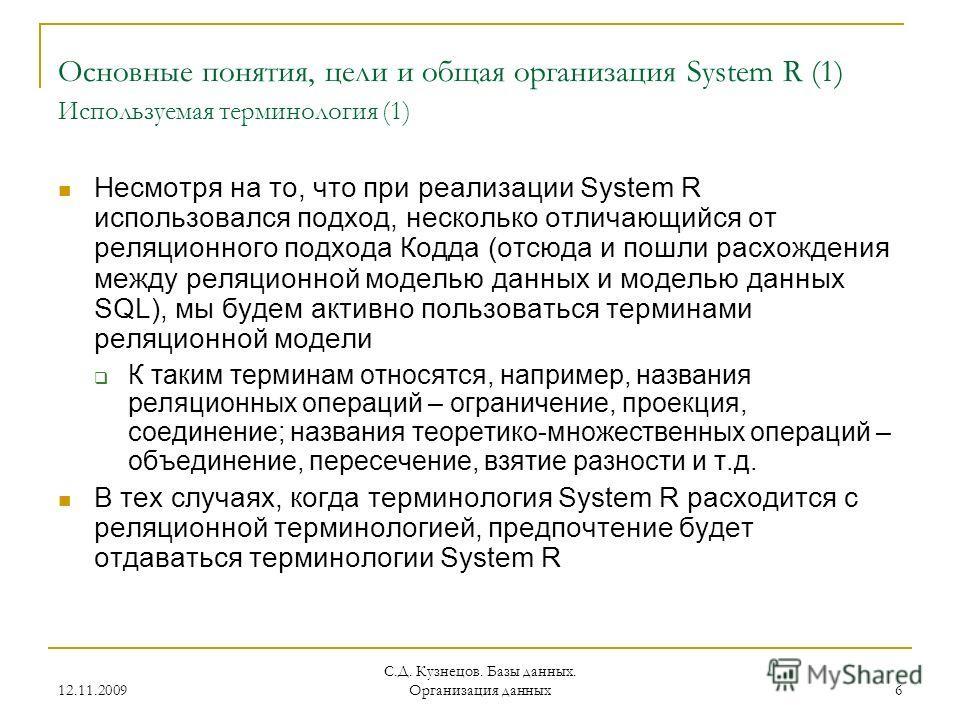 12.11.2009 С.Д. Кузнецов. Базы данных. Организация данных 6 Основные понятия, цели и общая организация System R (1) Используемая терминология (1) Несмотря на то, что при реализации System R использовался подход, несколько отличающийся от реляционного