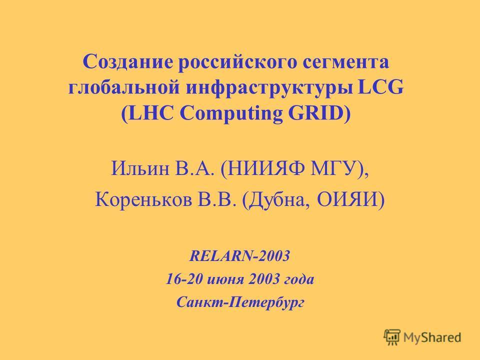 Cоздание российского сегмента глобальной инфраструктуры LCG (LHC Computing GRID) Ильин В.А. (НИИЯФ МГУ), Кореньков В.В. (Дубна, ОИЯИ) RELARN-2003 16-20 июня 2003 года Санкт-Петербург