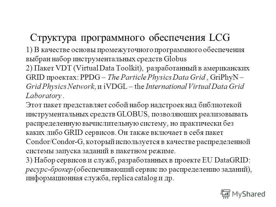 Структура программного обеспечения LCG 1) В качестве основы промежуточного программного обеспечения выбран набор инструментальных средств Globus 2) Пакет VDT (Virtual Data Toolkit), разработанный в американских GRID проектах: PPDG – The Particle Phys