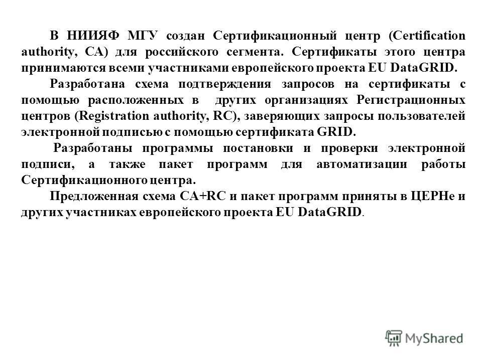 В НИИЯФ МГУ создан Сертификационный центр (Certification authority, СА) для российского сегмента. Сертификаты этого центра принимаются всеми участниками европейского проекта EU DataGRID. Разработана схема подтверждения запросов на сертификаты с помощ