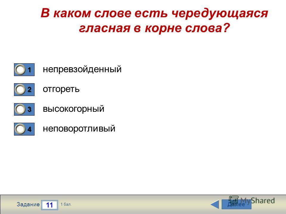 Далее 11 Задание 1 бал. 1111 2222 3333 4444 В каком слове есть чередующаяся гласная в корне слова? непревзойденный отгореть высокогорный неповоротливый