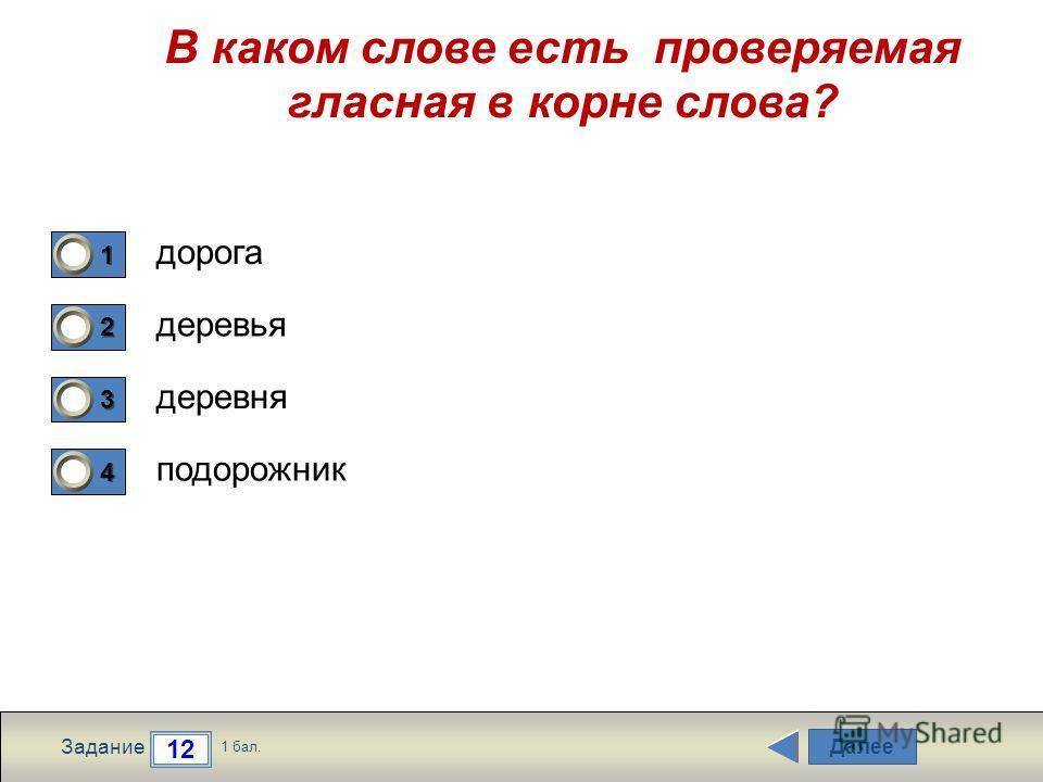 Далее 12 Задание 1 бал. 1111 2222 3333 4444 В каком слове есть проверяемая гласная в корне слова? дорога деревья деревня подорожник