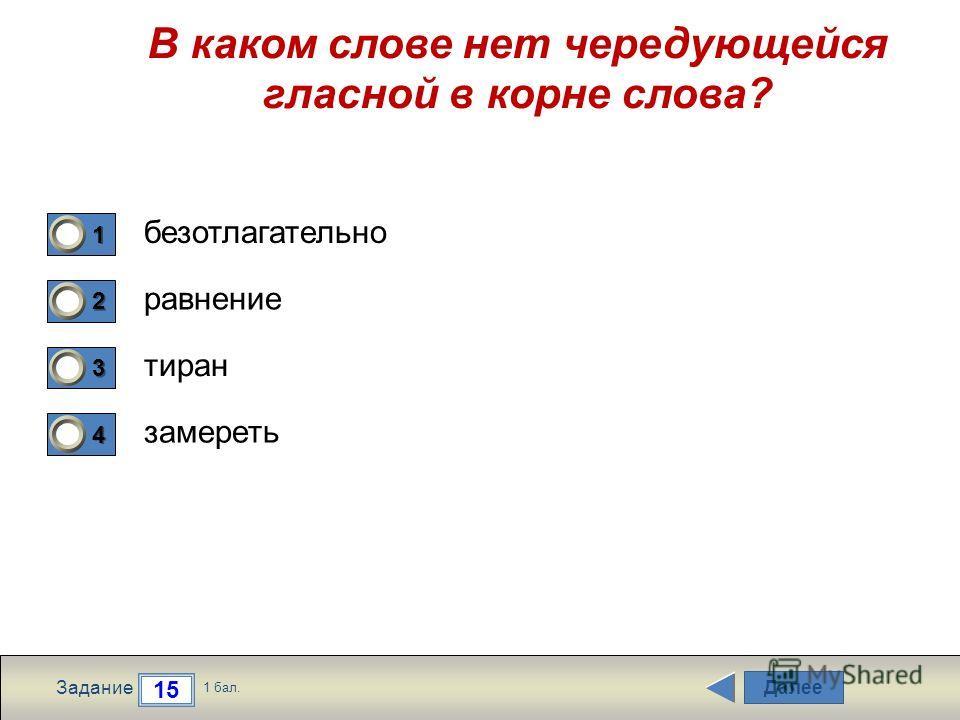 Далее 15 Задание 1 бал. 1111 2222 3333 4444 В каком слове нет чередующейся гласной в корне слова? безотлагательно равнение тиран замереть