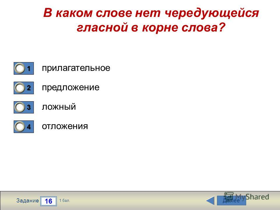 Далее 16 Задание 1 бал. 1111 2222 3333 4444 В каком слове нет чередующейся гласной в корне слова? прилагательное предложение ложный отложения