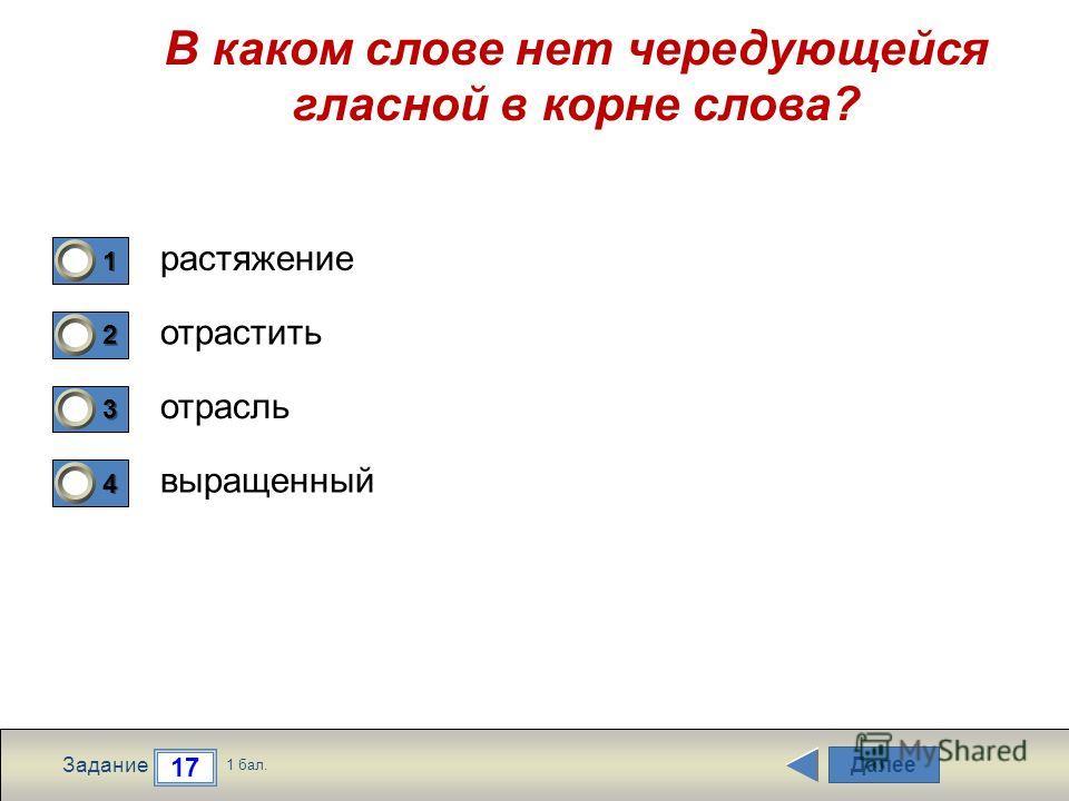 Далее 17 Задание 1 бал. 1111 2222 3333 4444 В каком слове нет чередующейся гласной в корне слова? растяжение отрастить отрасль выращенный