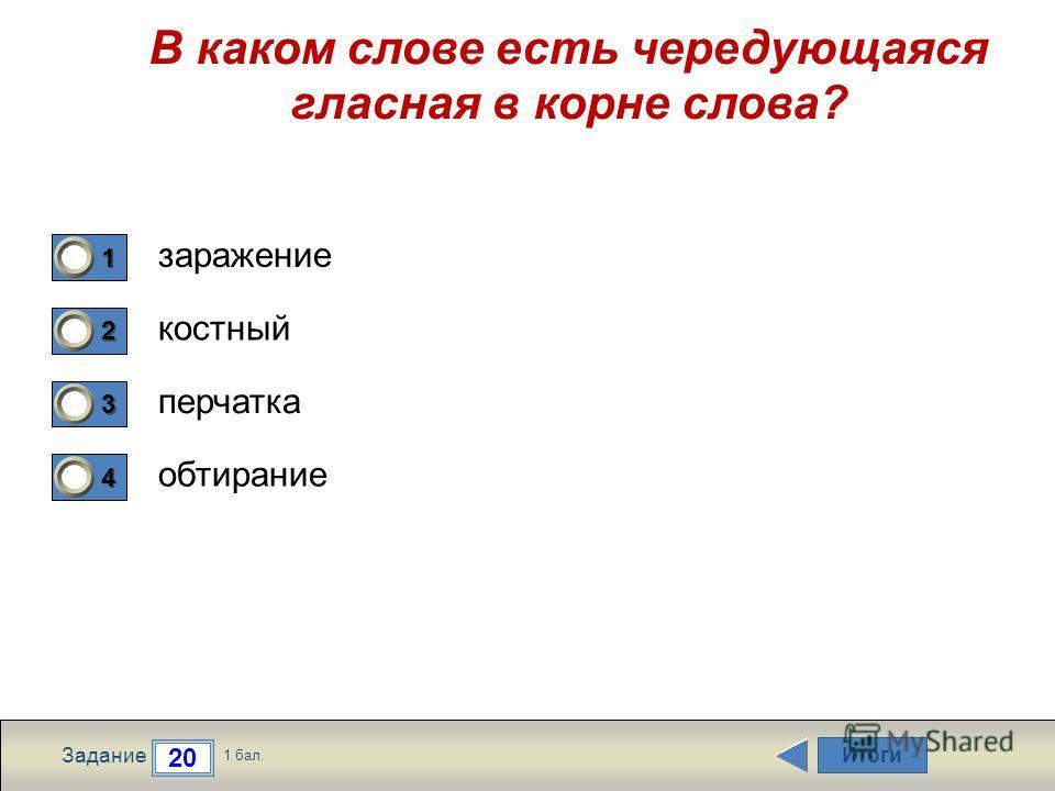 Итоги 20 Задание 1 бал. 1111 2222 3333 4444 В каком слове есть чередующаяся гласная в корне слова? заражение костный перчатка обтирание