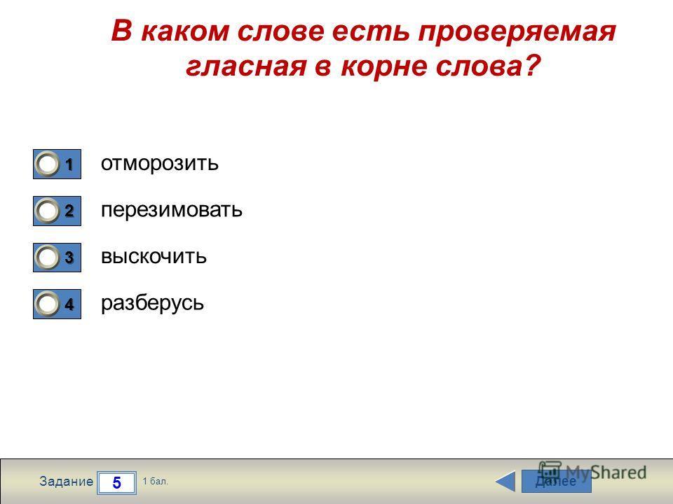 Далее 5 Задание 1 бал. 1111 2222 3333 4444 В каком слове есть проверяемая гласная в корне слова? отморозить перезимовать выскочить разберусь