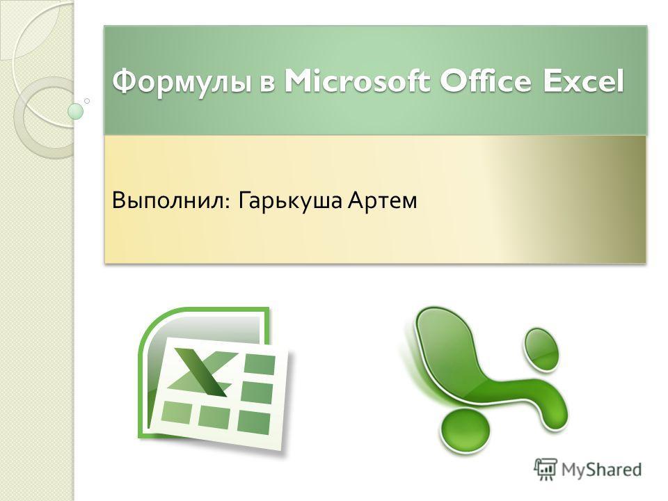 Формулы в Microsoft Office Excel Выполнил : Гарькуша Артем