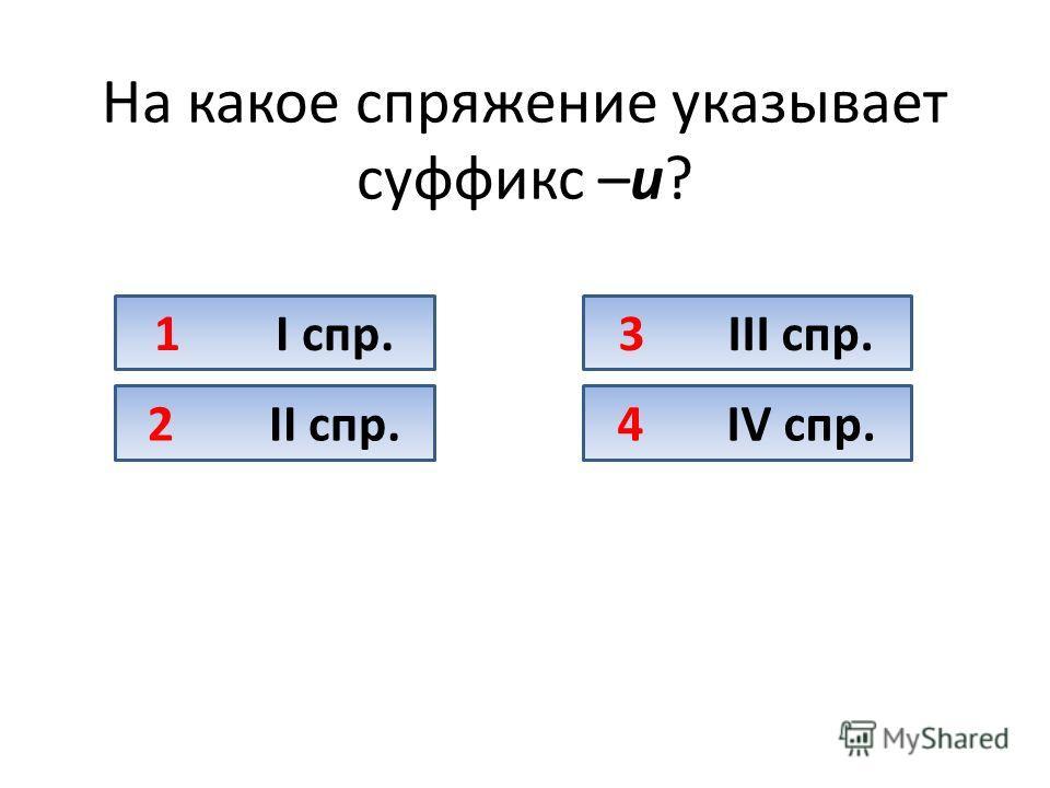 На какое спряжение указывает суффикс –и? 1 I спр. 2 II спр. 3 III спр. 4 IV спр.