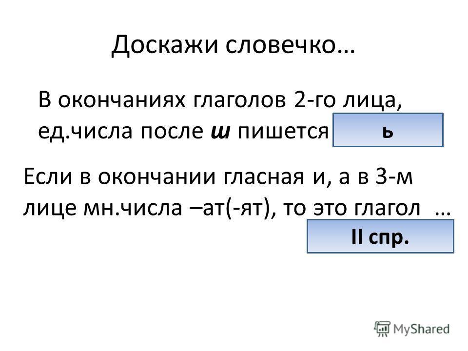 Доскажи словечко… В окончаниях глаголов 2-го лица, ед.числа после ш пишется … ь Если в окончании гласная и, а в 3-м лице мн.числа –ат(-ят), то это глагол … II спр.
