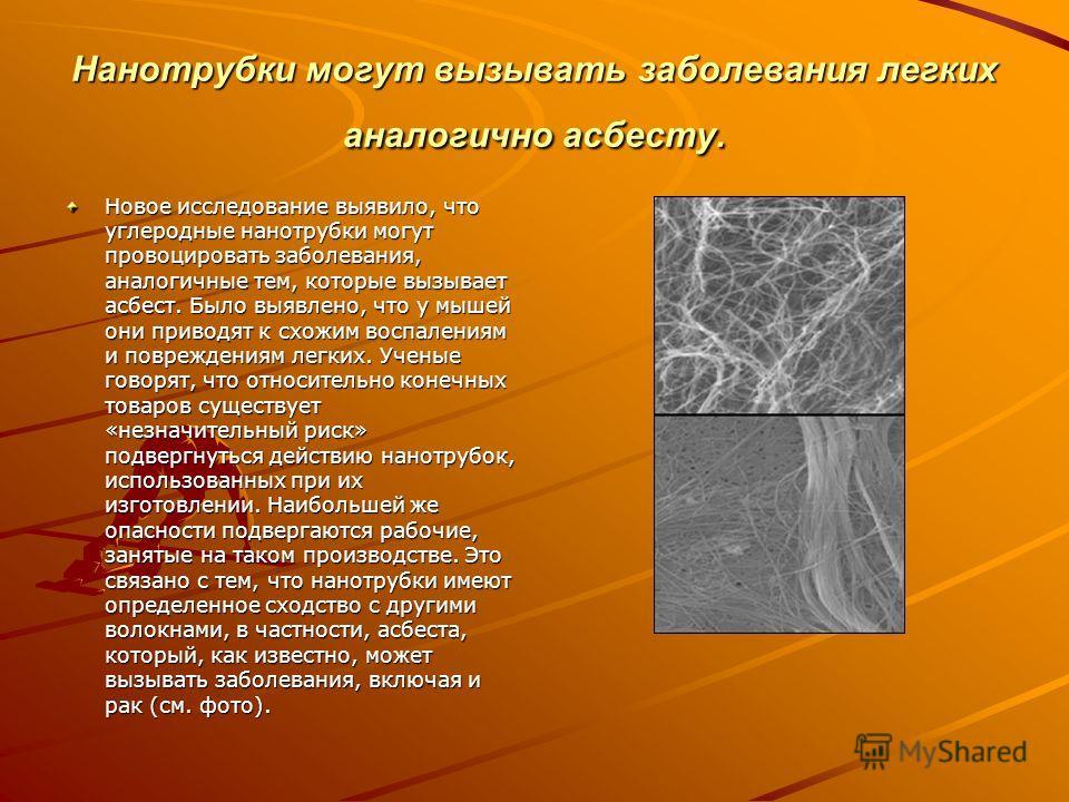 Нанотрубки могут вызывать заболевания легких аналогично асбесту. Новое исследование выявило, что углеродные нанотрубки могут провоцировать заболевания, аналогичные тем, которые вызывает асбест. Было выявлено, что у мышей они приводят к схожим воспале