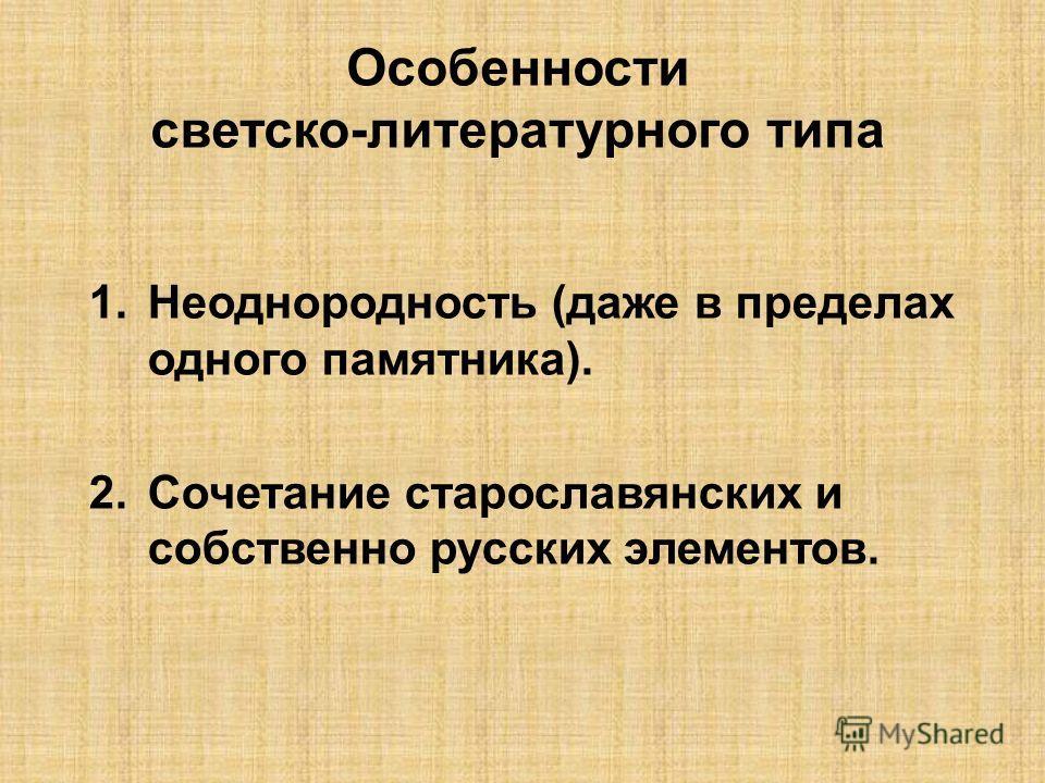 1.Неоднородность (даже в пределах одного памятника). 2.Сочетание старославянских и собственно русских элементов. Особенности светско-литературного типа