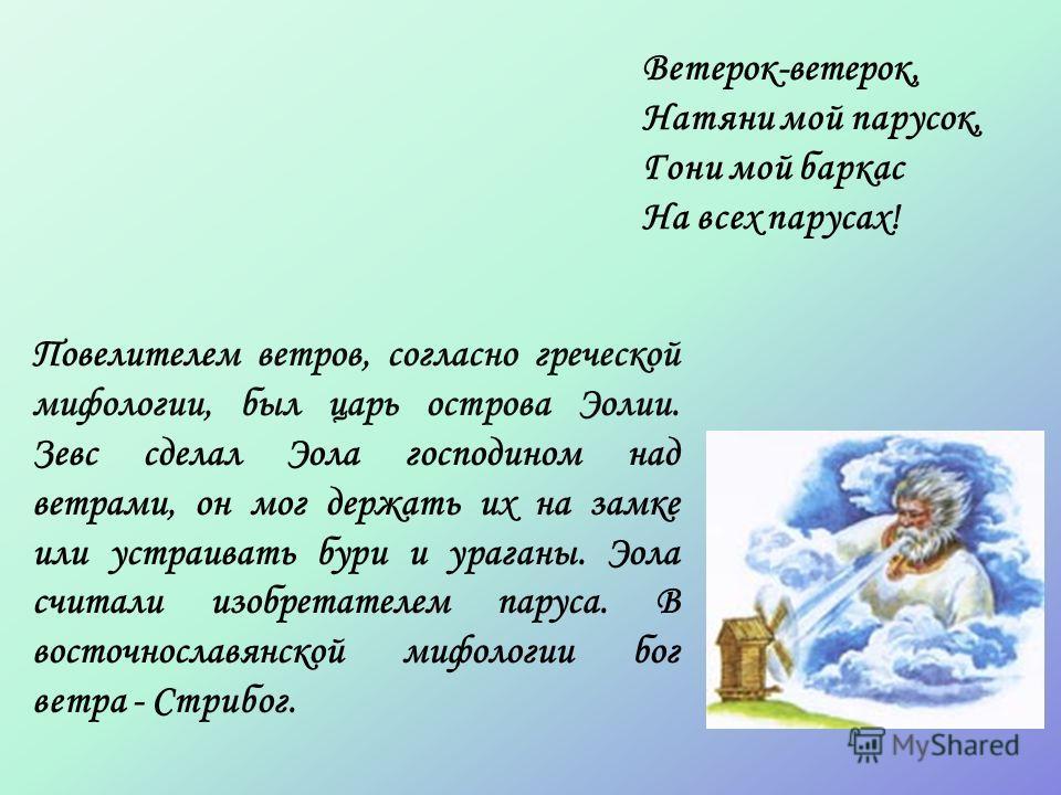 Повелителем ветров, согласно греческой мифологии, был царь острова Эолии. Зевс сделал Эола господином над ветрами, он мог держать их на замке или устраивать бури и ураганы. Эола считали изобретателем паруса. В восточнославянской мифологии бог ветра -