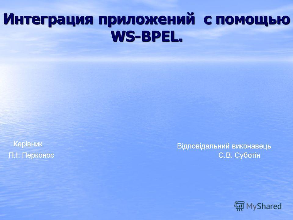 Интеграция приложений с помощью WS-BPEL. Відповідальний виконавець Керівник П.І. Перконос С.В. Суботін