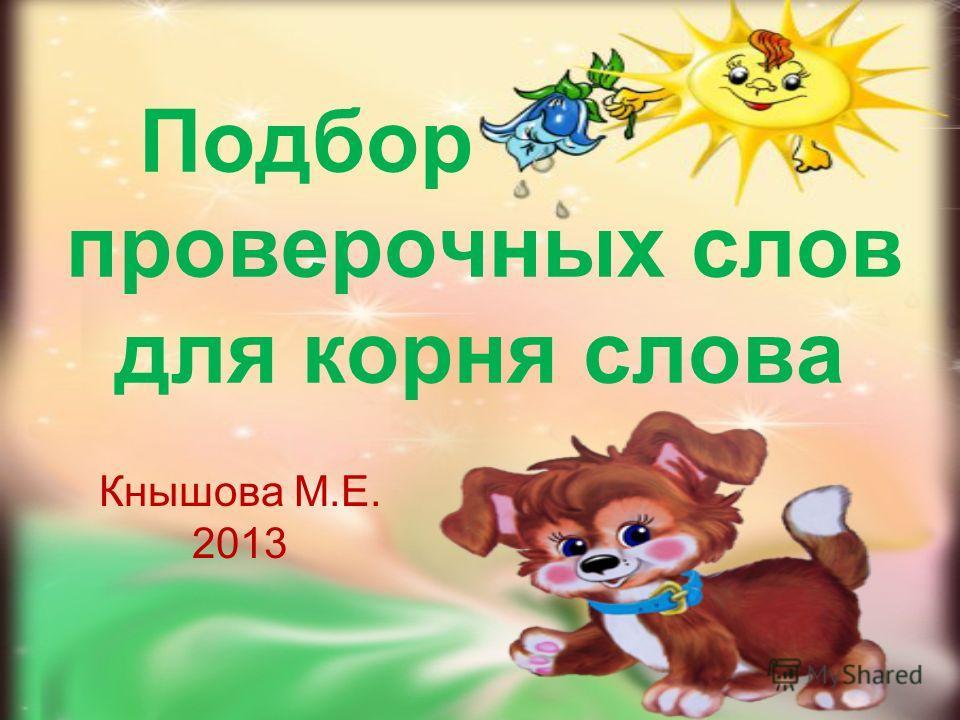 Подбор проверочных слов для корня слова Кнышова М.Е. 2013