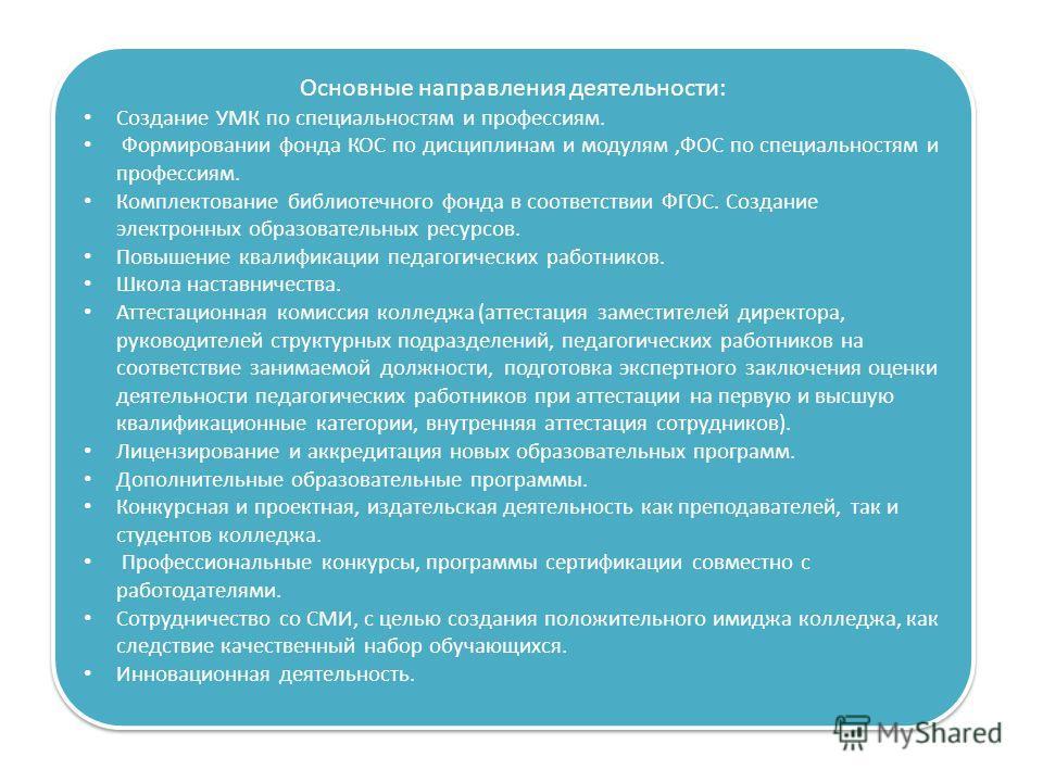 Основные направления деятельности: Создание УМК по специальностям и профессиям. Формировании фонда КОС по дисциплинам и модулям,ФОС по специальностям и профессиям. Комплектование библиотечного фонда в соответствии ФГОС. Создание электронных образоват