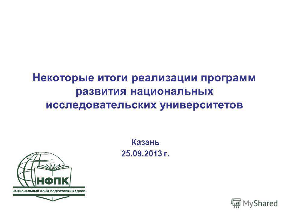Некоторые итоги реализации программ развития национальных исследовательских университетов Казань 25.09.2013 г.