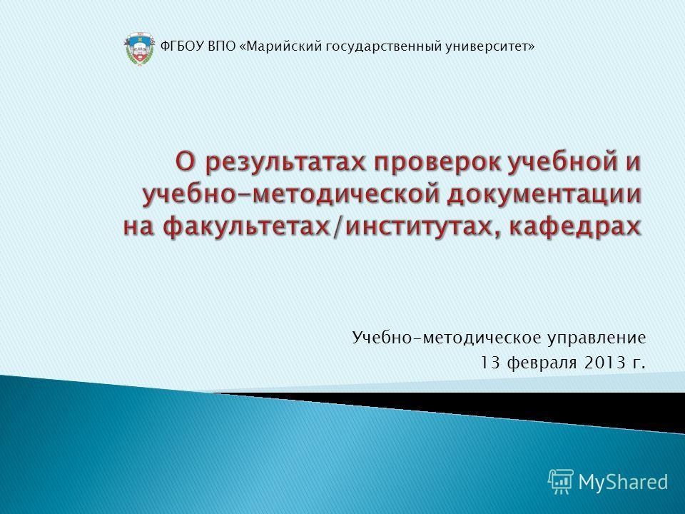ФГБОУ ВПО «Марийский государственный университет» Учебно-методическое управление 13 февраля 2013 г.